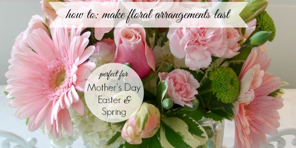 Make Cut Flower Floral Arrangements Last Longer Mother's Day Easter Spring