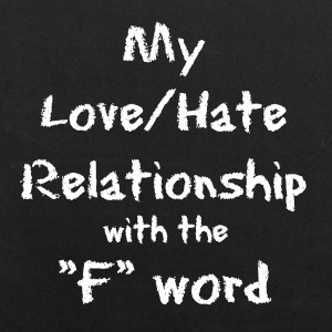 My Love Hate Relationship With The F Word