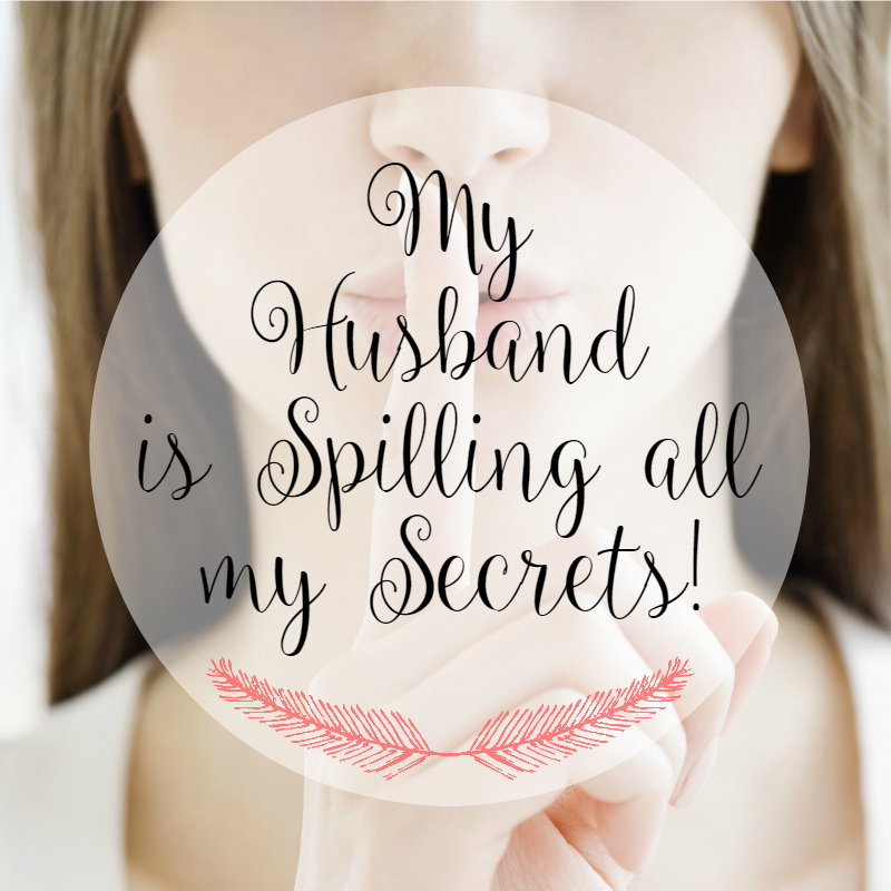 my husband is spilling all my secrets