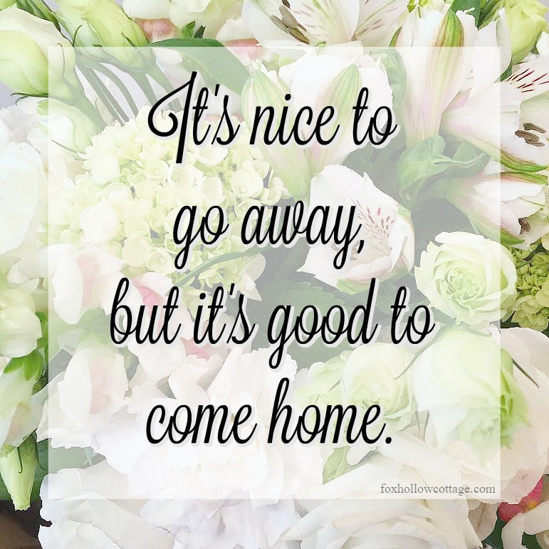 Its' nice to go away, but it's good to come home -foxhollowcottage.com - floral meme